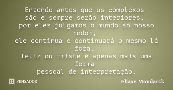 Entendo antes que os complexos são e sempre serão interiores, por eles julgamos o mundo ao nosso redor, ele continua e continuará o mesmo lá fora, feliz ou tris... Frase de Eliaxe Mondarck.
