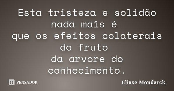 Esta tristeza e solidão nada mais é que os efeitos colaterais do fruto da arvore do conhecimento.... Frase de Eliaxe Mondarck.