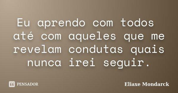 Eu aprendo com todos até com aqueles que me revelam condutas quais nunca irei seguir.... Frase de Eliaxe Mondarck.