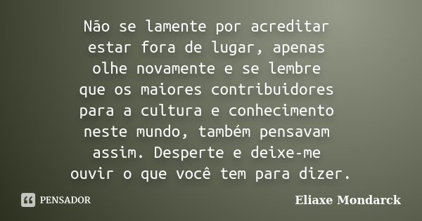Não se lamente por acreditar estar fora de lugar, apenas olhe novamente e se lembre que os maiores contribuidores para a cultura e conhecimento neste mundo, tam... Frase de Eliaxe Mondarck.
