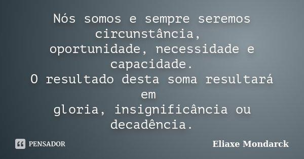 Nós somos e sempre seremos circunstância, oportunidade, necessidade e capacidade. O resultado desta soma resultará em gloria, insignificância ou decadência.... Frase de Eliaxe Mondarck.