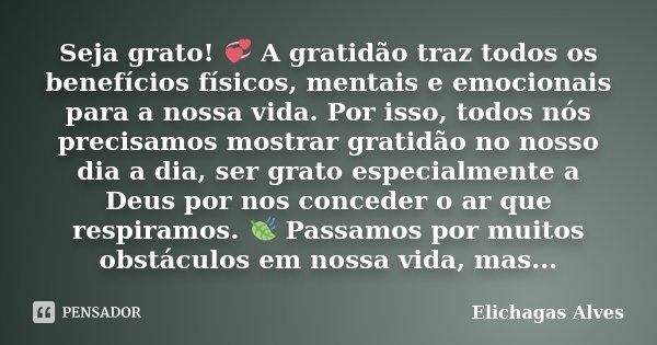 Seja grato! 💞 A gratidão traz todos os benefícios físicos, mentais e emocionais para a nossa vida. Por isso, todos nós precisamos mostrar gratidão no nosso dia ... Frase de Elichagas Alves.
