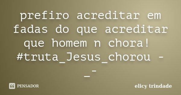 prefiro acreditar em fadas do que acreditar que homem n chora! #truta_Jesus_chorou -_-... Frase de elicy trindade.