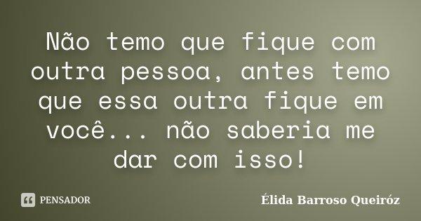 Não temo que fique com outra pessoa, antes temo que essa outra fique em você... não saberia me dar com isso!... Frase de Élida Barroso Queiróz.