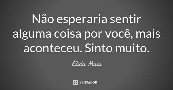 Não esperaria sentir alguma coisa por você, mais aconteceu. Sinto muito.... Frase de Élida Maia.