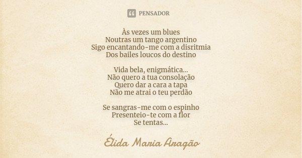 Às vezes um blues Noutras um tango argentino Sigo encantando-me com a disritmia Dos bailes loucos do destino Vida bela, enigmática... Não quero a tua consolação... Frase de Élida Maria Aragão.