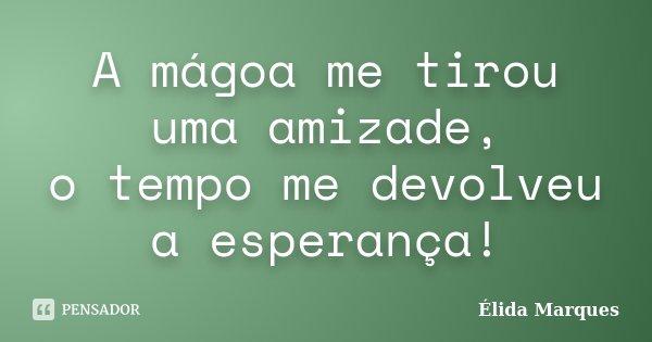 A Magoa me tirou uma Amizade, O Tempo me devolveu a Esperança!... Frase de Élida Marques.
