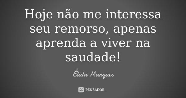Hoje não me interessa seu remorso, apenas aprenda a viver na saudade!... Frase de Élida Marques.
