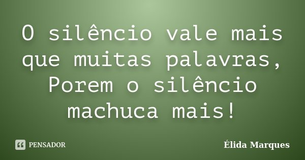 O silêncio vale mais que muitas palavras, Porem o silêncio machuca mais!... Frase de Élida Marques.