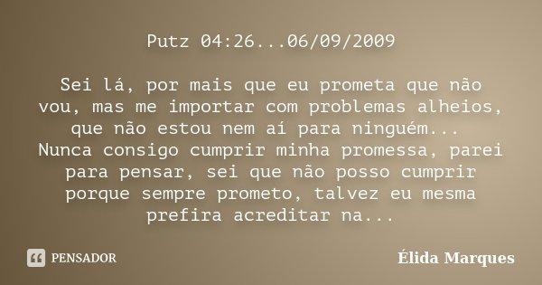 Putz 04:26...06/09/2009 Sei lá, por mais que eu prometa que não vou, mas me importar com problemas alheios, que não estou nem aí para ninguém... Nunca consigo c... Frase de Élida Marques.
