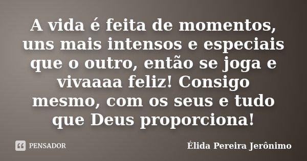 A vida é feita de momentos, uns mais intensos e especiais que o outro, então se joga e vivaaaa feliz! Consigo mesmo, com os seus e tudo que Deus proporciona!... Frase de Élida Pereira Jerônimo.