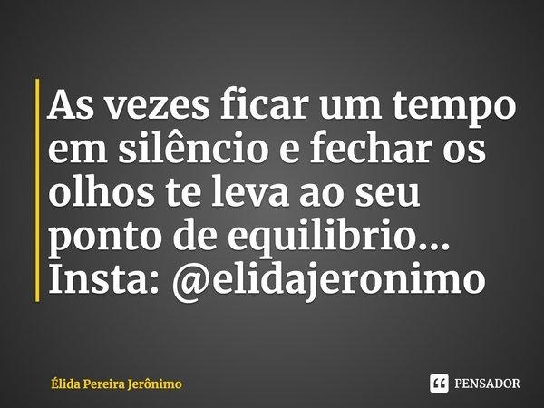 Às vezes ficar um tempo em silêncio e fechar os olhos te leva ao seu ponto de equilíbrio...... Frase de Élida Pereira Jerônimo.