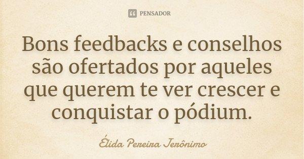 Bons feedbacks e conselhos são ofertados por aqueles que querem te ver crescer e conquistar o pódium.... Frase de Élida Pereira Jerônimo.