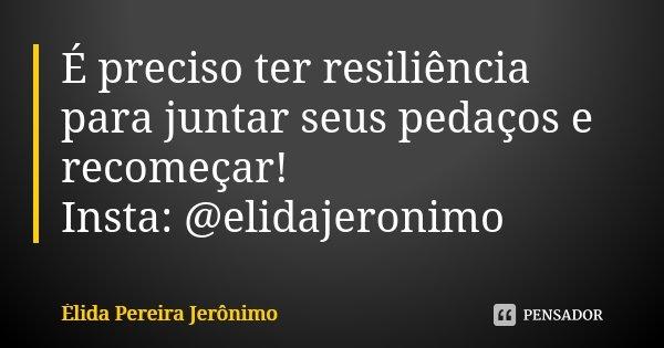 É preciso ter resiliência para juntar seus pedaços e recomeçar! Insta: @elidajeronimo... Frase de Élida Pereira Jerônimo.