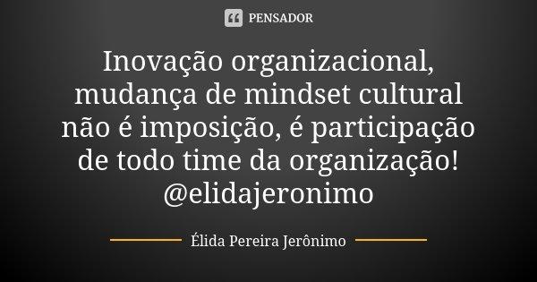 Inovação organizacional, mudança de mindset cultural não é imposição, é participação de todo time da organização! @elidajeronimo... Frase de Élida Pereira Jerônimo.