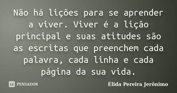 Não há lições para se aprender a viver. Viver é a lição principal e suas atitudes são as escritas que preenchem cada palavra, cada linha e cada página da sua vi... Frase de Élida Pereira Jerônimo.