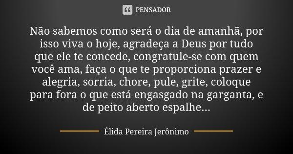 Não sabemos como será o dia de amanhã, por isso viva o hoje, agradeça a Deus por tudo que ele te concede, congratule-se com quem você ama, faça o que te proporc... Frase de Élida Pereira Jerônimo.