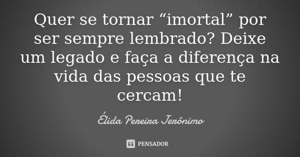 """Quer se tornar """"imortal"""" por ser sempre lembrado? Deixe um legado e faça a diferença na vida das pessoas que te cercam!... Frase de Élida Pereira Jerônimo."""