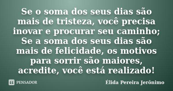 Se o soma dos seus dias são mais de tristeza, você precisa inovar e procurar seu caminho; Se a soma dos seus dias são mais de felicidade, os motivos para sorrir... Frase de Élida Pereira Jerônimo.