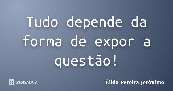 Tudo depende da forma de expor a questão!... Frase de Élida Pereira Jerônimo.