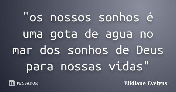 """""""os nossos sonhos é uma gota de agua no mar dos sonhos de Deus para nossas vidas""""... Frase de Elidiane Evelyns."""