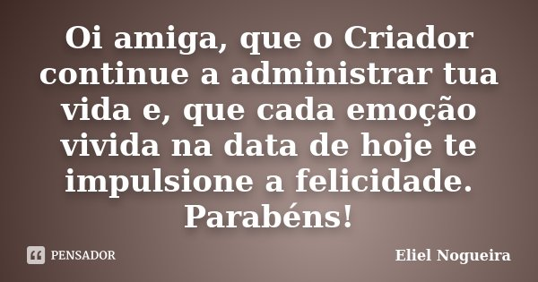 Oi amiga, que o Criador continue a administrar tua vida e, que cada emoção vivida na data de hoje te impulsione a felicidade. Parabéns!... Frase de Eliel Nogueira.