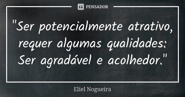 """""""Ser potencialmente atrativo, requer algumas qualidades: Ser agradável e acolhedor.""""... Frase de Eliel Nogueira."""