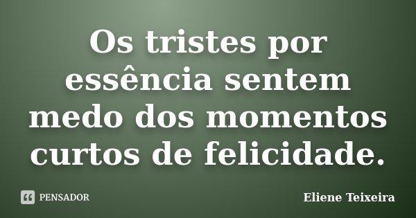 Os tristes por essência sentem medo dos momentos curtos de felicidade.... Frase de Eliene Teixeira.