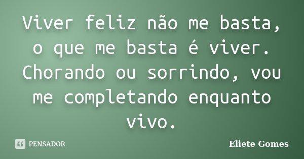 Viver feliz não me basta, o que me basta é viver. Chorando ou sorrindo, vou me completando enquanto vivo.... Frase de Eliete Gomes.