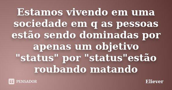 """Estamos vivendo em uma sociedade em q as pessoas estão sendo dominadas por apenas um objetivo """"status"""" por """"status""""estão roubando matando... Frase de Eliever."""