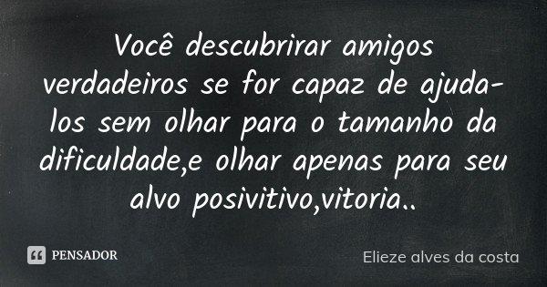 Você descubrirar amigos verdadeiros se for capaz de ajuda-los sem olhar para o tamanho da dificuldade,e olhar apenas para seu alvo posivitivo,vitoria..... Frase de Elieze Alves da costa.