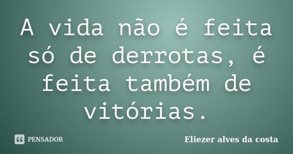 A vida não é feita só de derrotas, é feita também de vitórias.... Frase de Eliezer alves da costa.