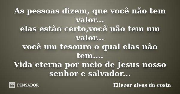 As pessoas dizem, que você não tem valor... elas estão certo,você não tem um valor... você um tesouro o qual elas não tem.... Vida eterna por meio de Jesus noss... Frase de Eliezer alves da costa.