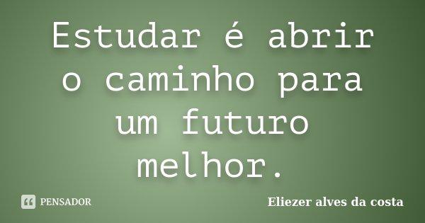 Estudar é abrir o caminho para um futuro melhor.... Frase de Eliezer alves da costa.