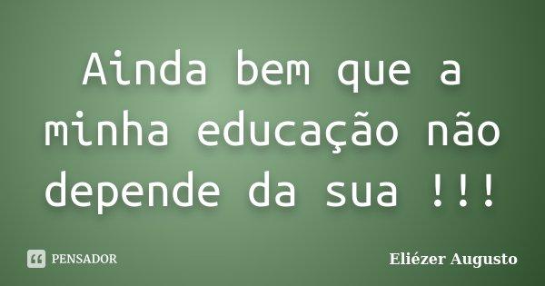 Ainda bem que a minha educação não depende da sua !!!... Frase de Eliézer Augusto.