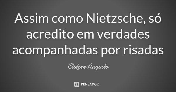 Assim como Nietzsche, só acredito em verdades acompanhadas por risadas... Frase de Eliézer Augusto.