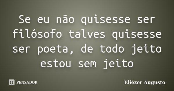 Se eu não quisesse ser filósofo talves quisesse ser poeta, de todo jeito estou sem jeito... Frase de Eliézer Augusto.