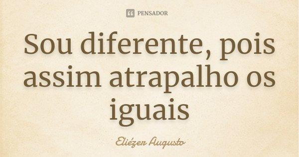 Sou diferente, pois assim atrapalho os iguais... Frase de Eliézer Augusto.