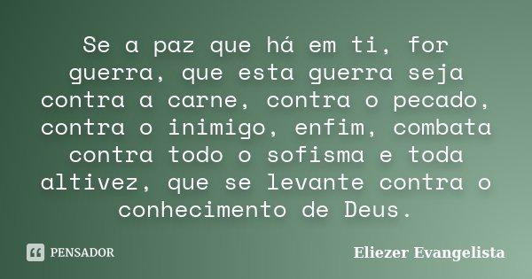 Se a paz que há em ti, for guerra, que esta guerra seja contra a carne, contra o pecado, contra o inimigo, enfim, combata contra todo o sofisma e toda altivez, ... Frase de Eliezer Evangelista.