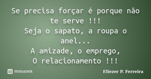 Se precisa forçar é porque não te serve !!! Seja o sapato, a roupa o anel... A amizade, o emprego, O relacionamento !!!... Frase de Eliezer P. Ferreira.