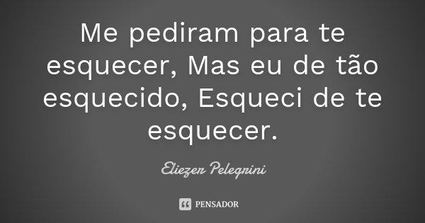 Me pediram para te esquecer, Mas eu de tão esquecido, Esqueci de te esquecer.... Frase de Eliezer Pelegrini.