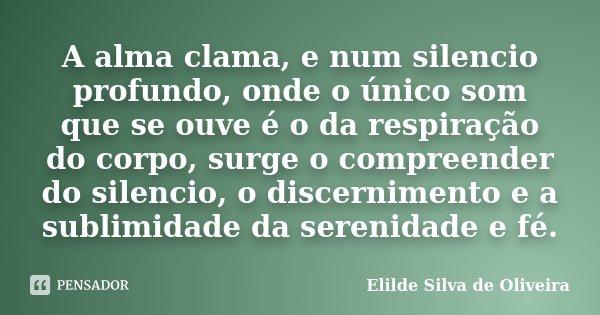 A alma clama, e num silencio profundo, onde o único som que se ouve é o da respiração do corpo, surge o compreender do silencio, o discernimento e a sublimidade... Frase de Elilde Silva de Oliveira.