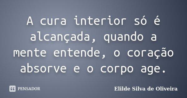 A cura interior só é alcançada, quando a mente entende, o coração absorve e o corpo age.... Frase de Elilde Silva de Oliveira.