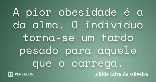 A pior obesidade é a da alma. O indivíduo torna-se um fardo pesado para aquele que o carrega.... Frase de Elilde Silva de Oliveira.