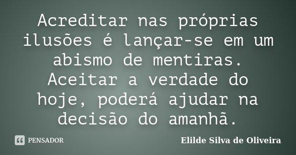 Acreditar nas próprias ilusões é lançar-se em um abismo de mentiras. Aceitar a verdade do hoje, poderá ajudar na decisão do amanhã.... Frase de Elilde Silva de Oliveira.