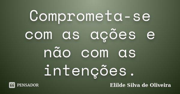 Comprometa-se com as ações e não com as intenções.... Frase de Elilde Silva de Oliveira.