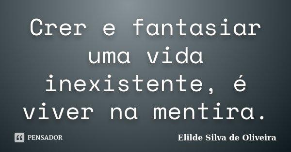 Crer e fantasiar uma vida inexistente, é viver na mentira.... Frase de Elilde Silva de Oliveira.