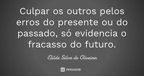 Culpar os outros pelos erros do presente ou do passado, só evidencia o fracasso do futuro.... Frase de Elilde Silva de Oliveira.