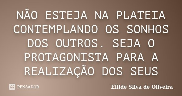 NÃO ESTEJA NA PLATEIA CONTEMPLANDO OS SONHOS DOS OUTROS. SEJA O PROTAGONISTA PARA A REALIZAÇÃO DOS SEUS... Frase de Elilde Silva de Oliveira.