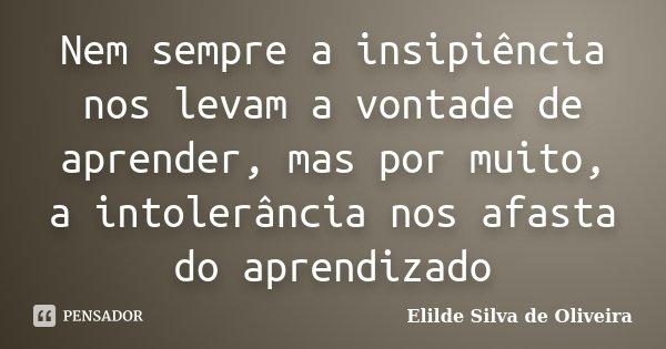 Nem sempre a insipiência nos levam a vontade de aprender, mas por muito, a intolerância nos afasta do aprendizado... Frase de Elilde silva de Oliveira.